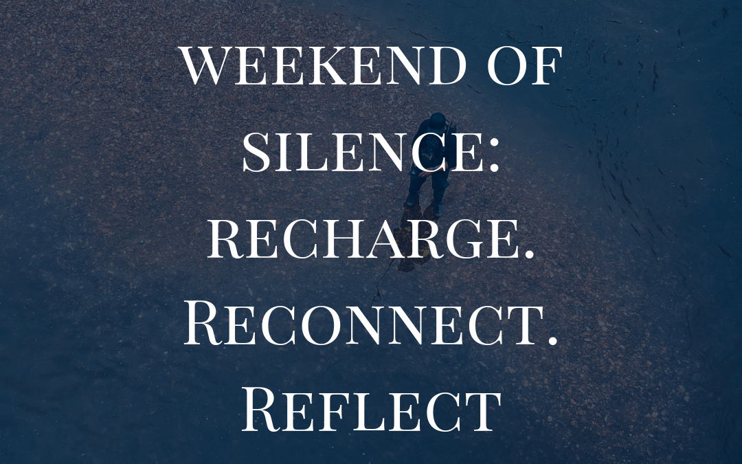 Weekend of Silence: Recharge. Reconnect. Reflect.