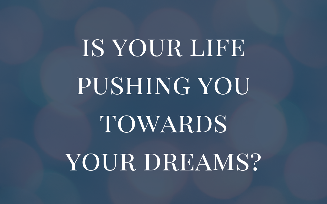 Is Your Life Pushing You Towards Your Dreams?