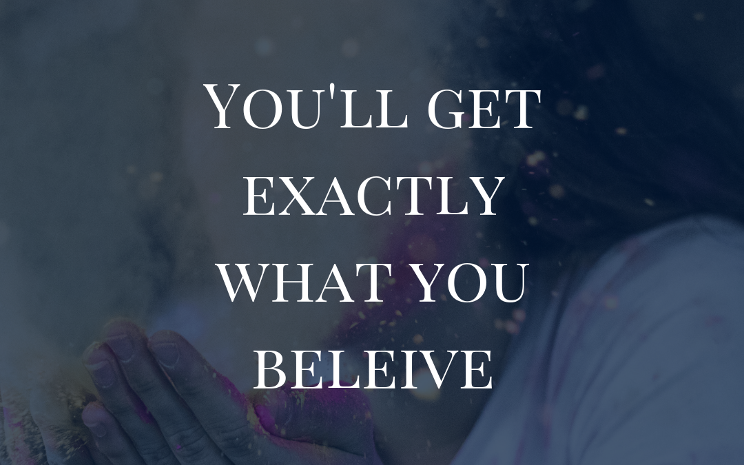 You'll Get Exactly What You Believe