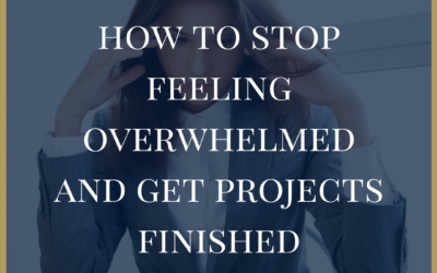 How To Stop the Feeling of Overwhelm and Get Projects Finished
