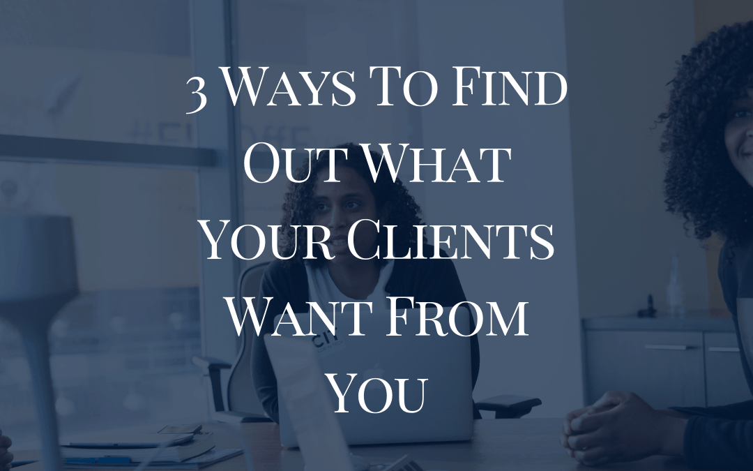3 Ways To Find Out What Your Clients Want From You