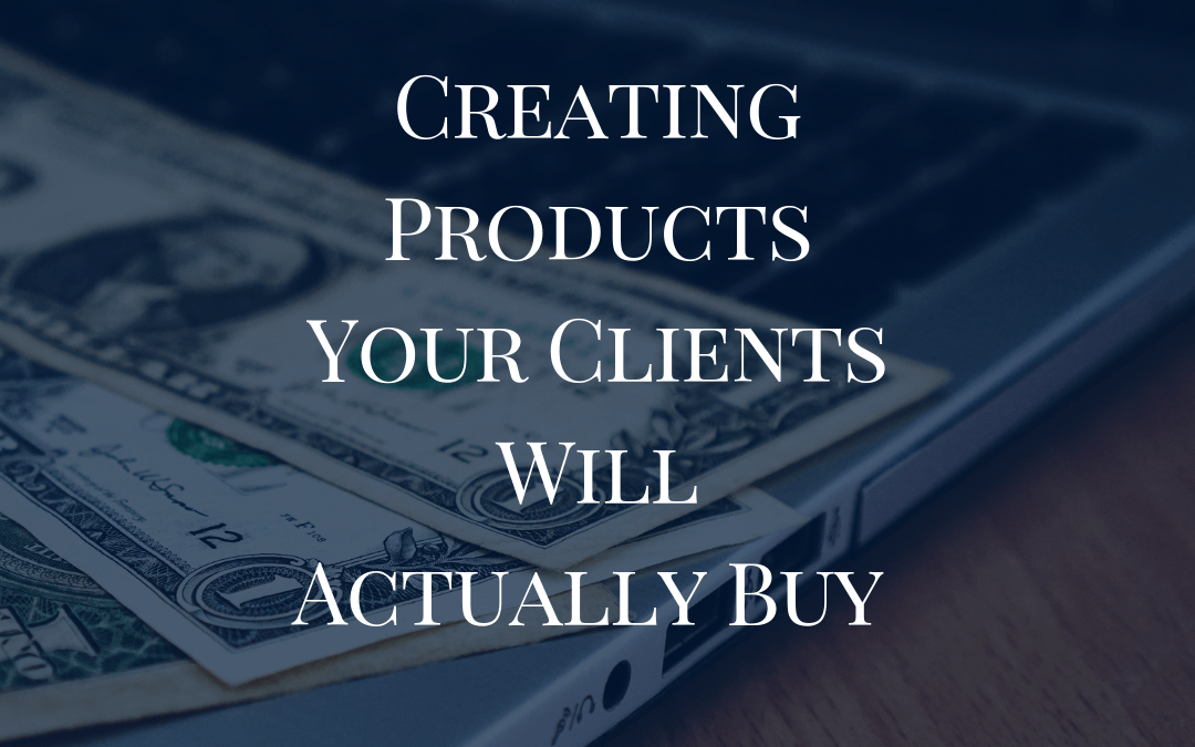 Creating Products Your Clients Will Actually Buy